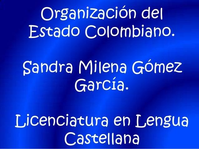 Organización del Estado Colombiano. Sandra Milena Gómez García. Licenciatura en Lengua Castellana