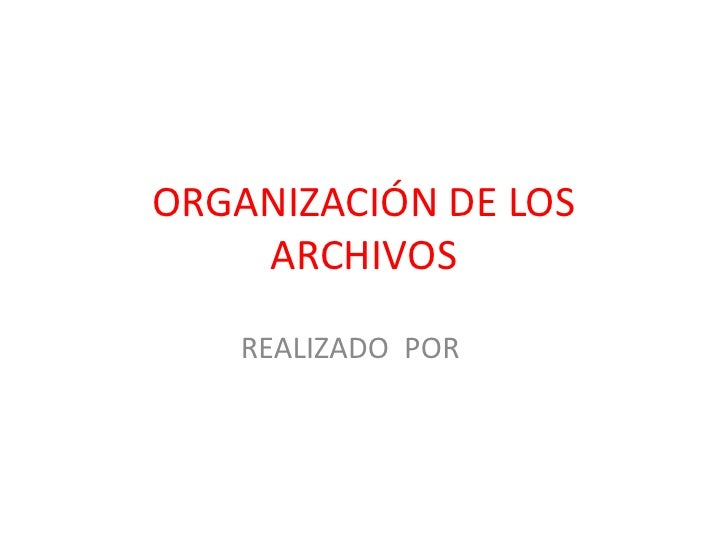 ORGANIZACIÓN DE LOS    ARCHIVOS   REALIZADO POR