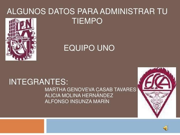 ALGUNOS DATOS PARA ADMINISTRAR TU TIEMPO<br />EQUIPO UNO<br />INTEGRANTES:<br />MARTHA GENOVEVA CASAB TAVARES<br />ALICIA ...