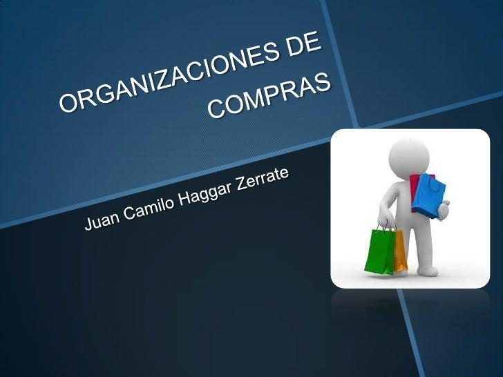 ORGANIZACIONES DE COMPRAS<br />Juan Camilo HaggarZerrate<br />