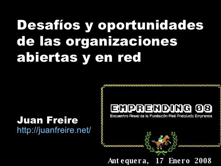 Desafíos y oportunidades de las organizaciones abiertas y en red Juan Freire http:// juanfreire.net / Antequera, 17 Enero ...