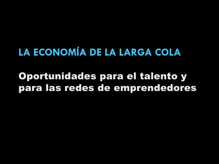 LA ECONOMÍA DE LA LARGA COLA Oportunidades para el talento y para las redes de emprendedores