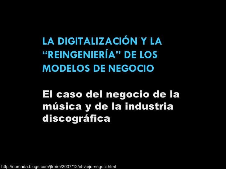 """LA DIGITALIZACIÓN Y LA """"REINGENIERÍA"""" DE LOS MODELOS DE NEGOCIO El caso del negocio de la música y de la industria discogr..."""