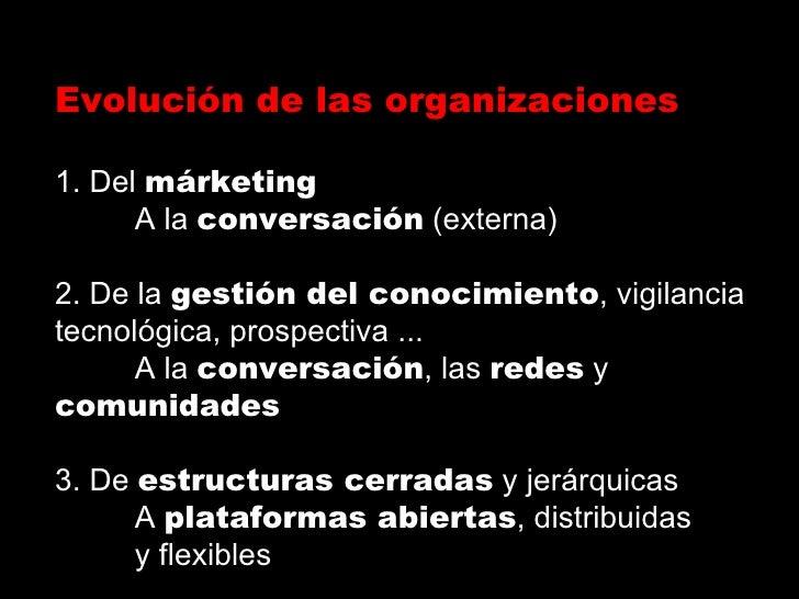 Evolución de las organizaciones 1. Del  márketing A la  conversación  (externa) 2. De la  gestión del conocimiento , vigil...