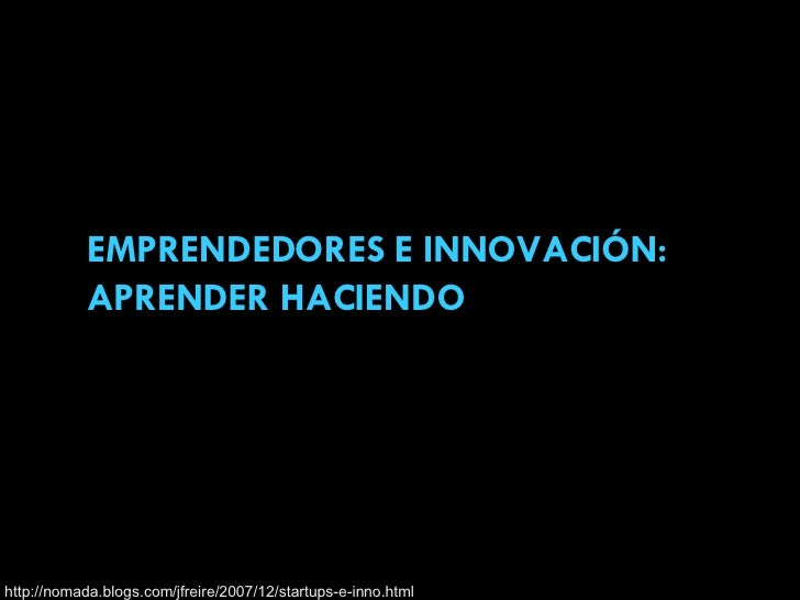 EMPRENDEDORES E INNOVACIÓN: APRENDER HACIENDO http://nomada.blogs.com/jfreire/2007/12/startups-e-inno.html