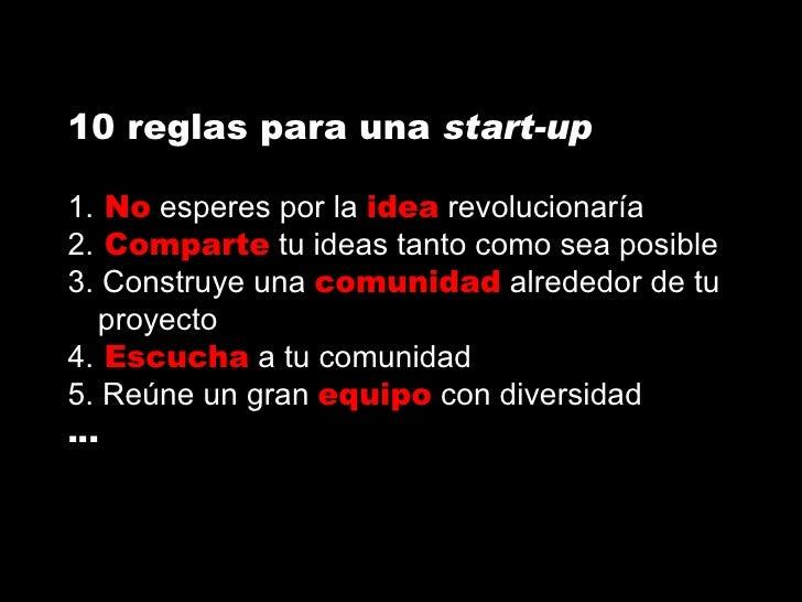 10 reglas para una  start-up 1.  No  esperes por la  idea  revolucionaría 2.  Comparte  tu ideas tanto como sea posible 3....