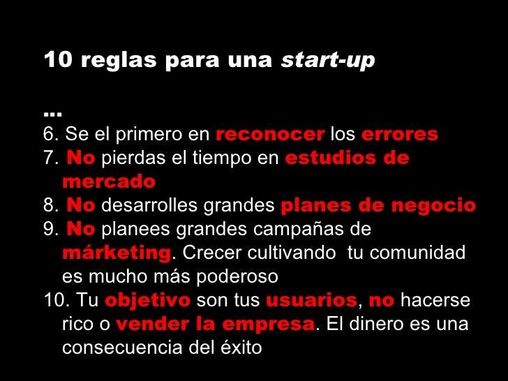 10 reglas para una  start-up … 6. Se el primero en  reconocer  los  errores 7.  No  pierdas el tiempo en  estudios de merc...