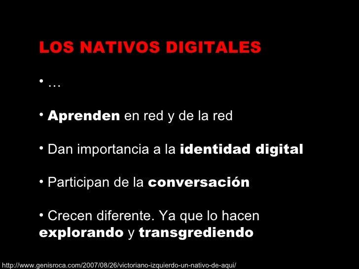 <ul><li>LOS NATIVOS DIGITALES </li></ul><ul><li>…  </li></ul><ul><li>Aprenden  en red y de la red </li></ul><ul><li>Dan im...