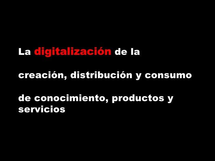 La  digitalización  de la creación, distribución y consumo  de conocimiento, productos y servicios