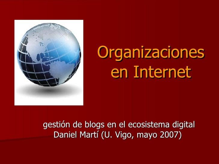 Organizaciones en Internet gestión de blogs en el ecosistema digital Daniel Martí (U. Vigo, mayo 2007)