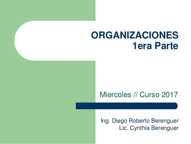 ORGANIZACIONES 1era Parte Miercoles // Curso 2017 Ing. Diego Roberto Berenguer Lic. Cynthia Berenguer