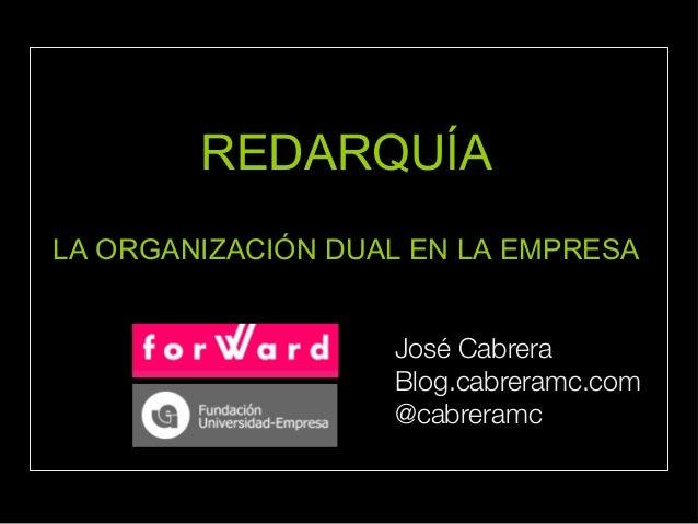 REDARQUÍA LA ORGANIZACIÓN DUAL EN LA EMPRESA José Cabrera Blog.cabreramc.com @cabreramc