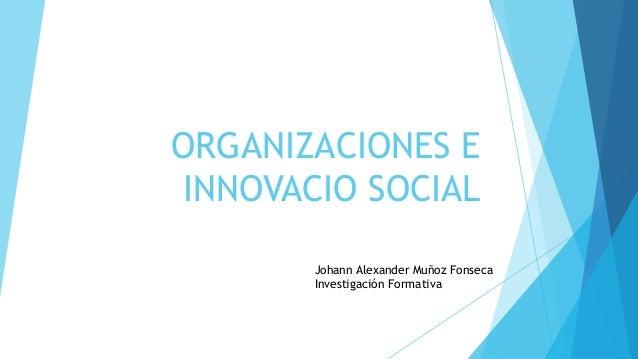 ORGANIZACIONES E INNOVACIO SOCIAL       Johann Alexander Muñoz Fonseca       Investigación Formativa