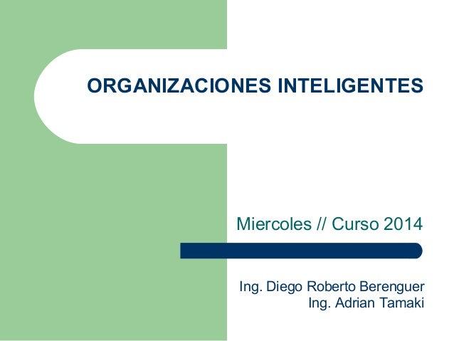 ORGANIZACIONES INTELIGENTES  Miercoles // Curso 2014  Ing. Diego Roberto Berenguer  Ing. Adrian Tamaki