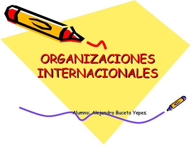 ORGANIZACIONESINTERNACIONALES    Alumno: Alejandro Buceta Yepes.
