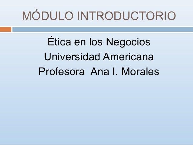 MÓDULO INTRODUCTORIO Ética en los Negocios Universidad Americana Profesora Ana I. Morales