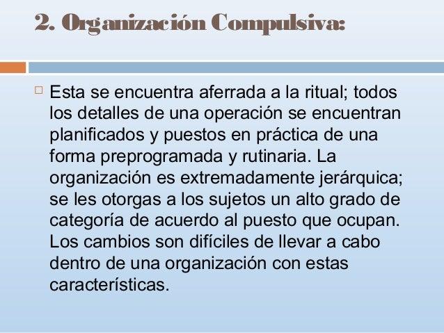 2. Organización Compulsiva:   Esta se encuentra aferrada a la ritual; todos los detalles de una operación se encuentran p...