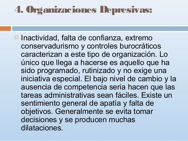 4. Organizaciones Depresivas:   Inactividad, falta de confianza, extremo conservadurismo y controles burocráticos caracte...