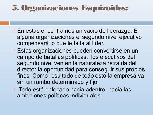 5. Organizaciones Esquizoides:       En estas encontramos un vacío de liderazgo. En alguna organizaciones el segundo ni...