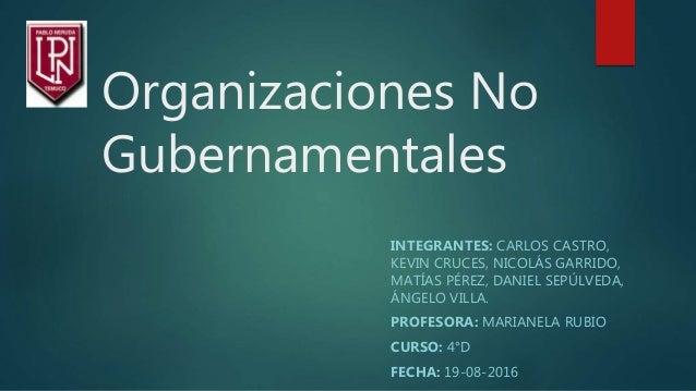 Organizaciones No Gubernamentales INTEGRANTES: CARLOS CASTRO, KEVIN CRUCES, NICOLÁS GARRIDO, MATÍAS PÉREZ, DANIEL SEPÚLVED...