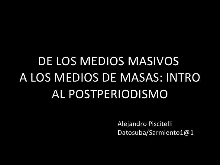 DE LOS MEDIOS MASIVOS  A LOS MEDIOS DE MASAS: INTRO AL POSTPERIODISMO Alejandro Piscitelli Datosuba/Sarmiento1@1