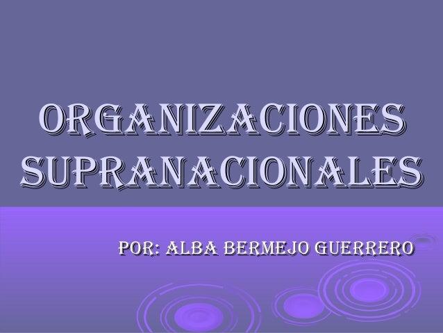 OrganizaciOnessupranaciOnales   pOr: alba bermejO guerrerO