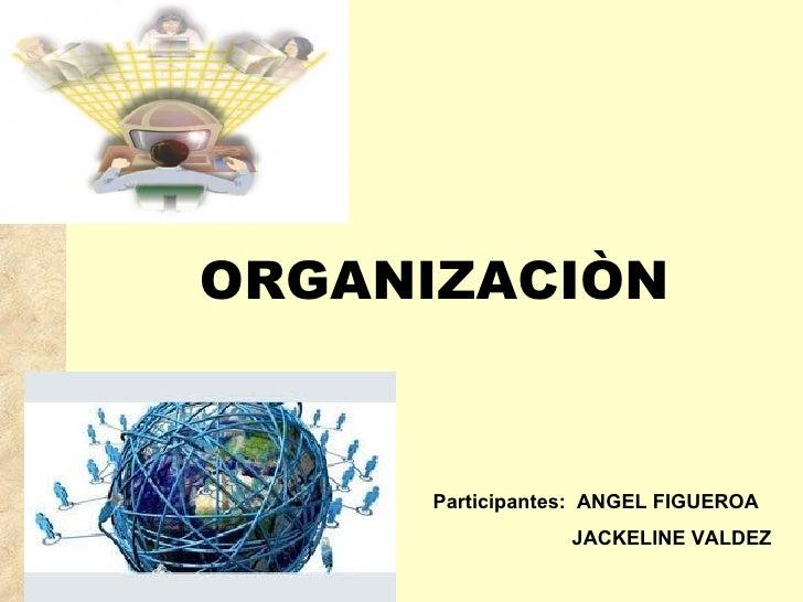 ORGANIZACIÒN Participantes:  ANGEL FIGUEROA JACKELINE VALDEZ
