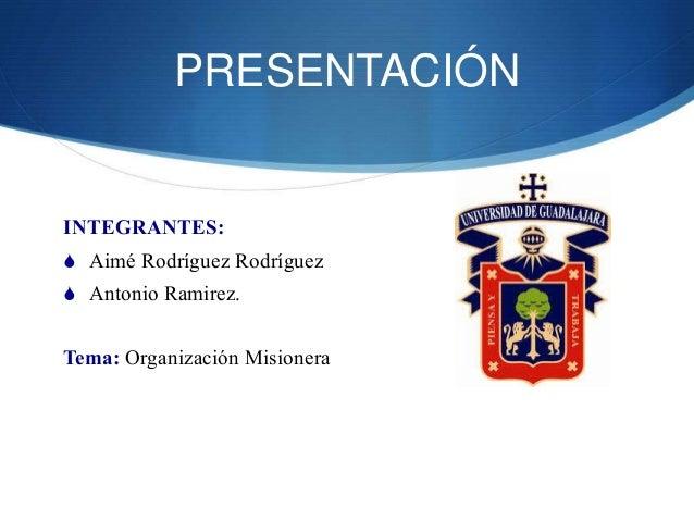 PRESENTACIÓN INTEGRANTES:  Aimé Rodríguez Rodríguez  Antonio Ramirez. Tema: Organización Misionera