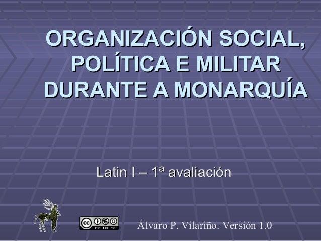 ORGANIZACIÓN SOCIAL,  POLÍTICA E MILITARDURANTE A MONARQUÍA    Latin I – 1ª avaliación          Álvaro P. Vilariño. Versió...