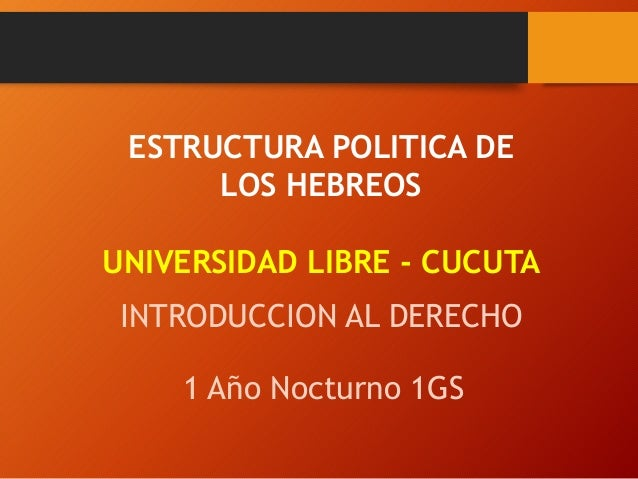 ESTRUCTURA POLITICA DE LOS HEBREOS UNIVERSIDAD LIBRE - CUCUTA INTRODUCCION AL DERECHO 1 Año Nocturno 1GS
