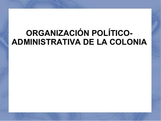 ORGANIZACIÓN POLÍTICO-ADMINISTRATIVA DE LA COLONIA