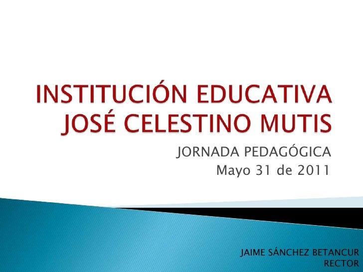 INSTITUCIÓN EDUCATIVA JOSÉ CELESTINO MUTIS<br />JORNADA PEDAGÓGICA<br />Mayo 31 de 2011<br />JAIME SÁNCHEZ BETANCUR<br />R...