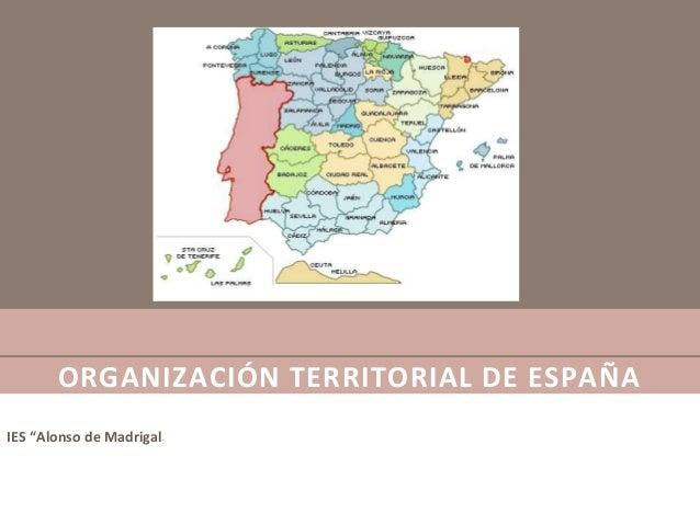 """ORGANIZACIÓN TERRITORIAL DE ESPAÑA IES """"Alonso de Madrigal"""""""