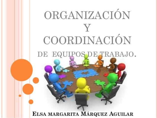 ORGANIZACIÓN Y COORDINACIÓN DE EQUIPOS DE TRABAJO. ELSA MARGARITA MÁRQUEZ AGUILAR