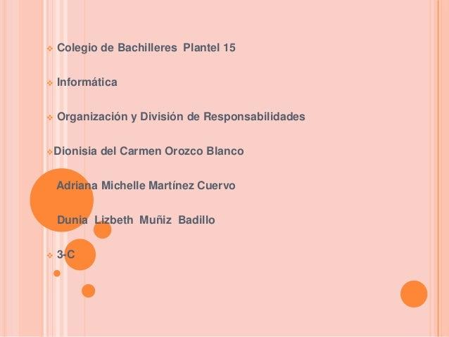  Colegio de Bachilleres Plantel 15  Informática  Organización y División de Responsabilidades Dionisia del Carmen Oroz...