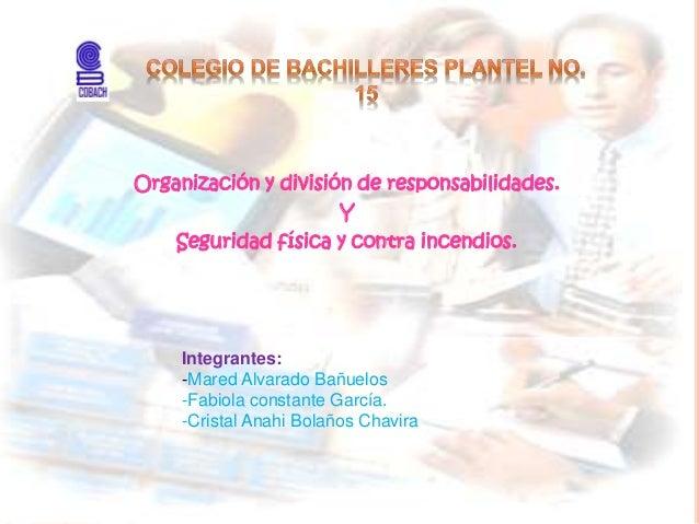 Organización y división de responsabilidades. Y Seguridad física y contra incendios. Integrantes: -Mared Alvarado Bañuelos...