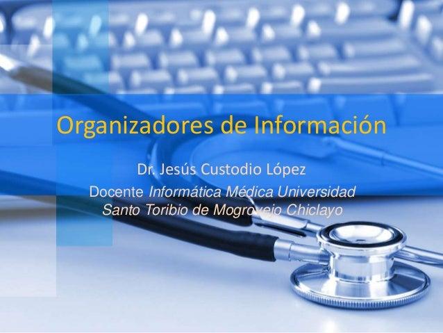 Organizadores de Información  Dr. Jesús Custodio López  Docente Informática Médica Universidad  Santo Toribio de Mogrovejo...