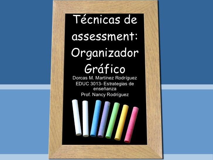 Técnicas de assessment: Organizador Gráfico Dorcas M. Martínez Rodríguez EDUC 3013- Estrategias de enseñanza Prof. Nancy R...
