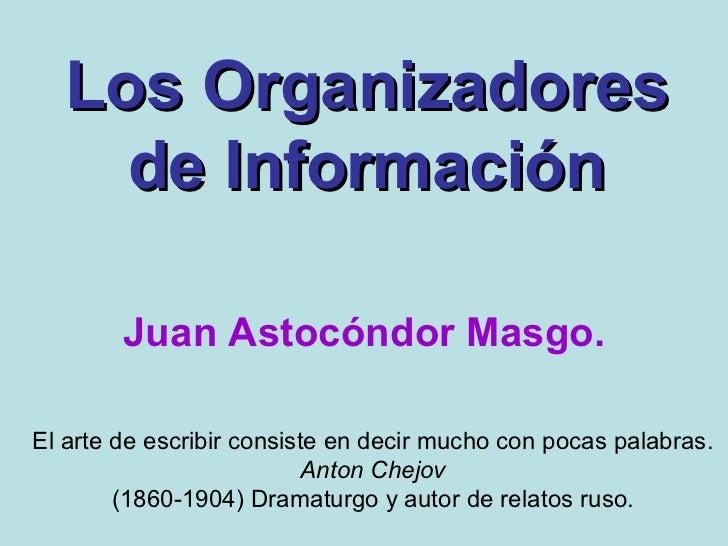 Los Organizadores de Información Juan Astocóndor Masgo. El arte de escribir consiste en decir mucho con pocas palabras. An...