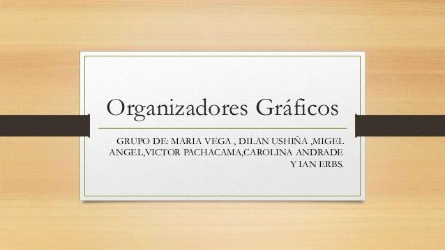 Organizadores Gráficos  GRUPO DE: MARIA VEGA , DILAN USHIÑA ,MIGEL  ANGEL,VICTOR PACHACAMA,CAROLINA ANDRADE  Y IAN ERBS.
