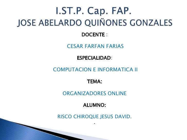 DOCENTE :<br />CESAR FARFAN FARIAS <br />ESPECIALIDAD:<br />COMPUTACION E INFORMATICA II<br />TEMA: <br />ORGANIZADORES ON...