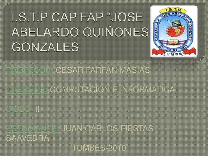 "I.S.T.P CAP FAP ""JOSE ABELARDO QUIÑONES GONZALES<br />PROFESOR: CESAR FARFAN MASIAS<br />CARRERA: COMPUTACION E INFORMATIC..."