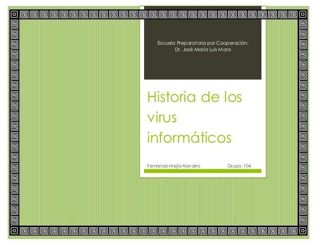 Escuela Preparatoria por Cooperación: Dr. José María Luis Mora Historia de los virus informáticos Fernando Mejía Navarro G...