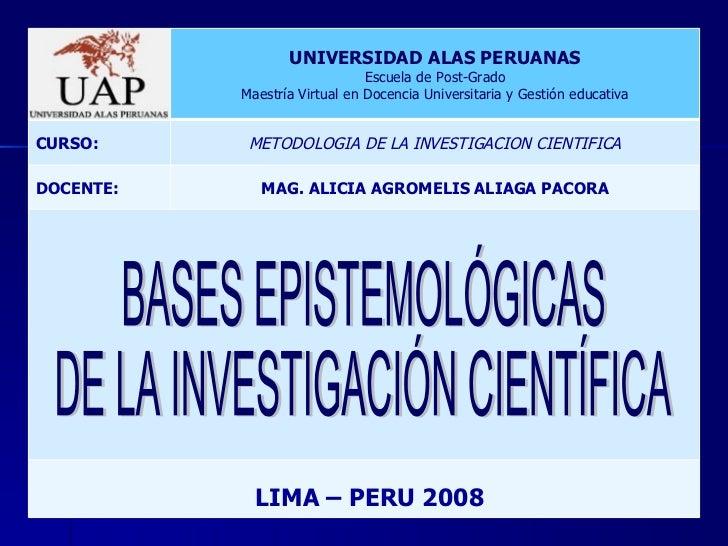 BASES EPISTEMOLÓGICAS  DE LA INVESTIGACIÓN CIENTÍFICA LIMA – PERU 2008 UNIVERSIDAD ALAS PERUANAS Escuela de Post-Grado Mae...