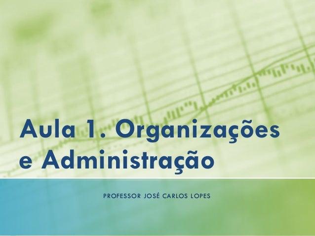 Aula 1. Organizações e Administração PROFESSOR JOSÉ CARLOS LOPES