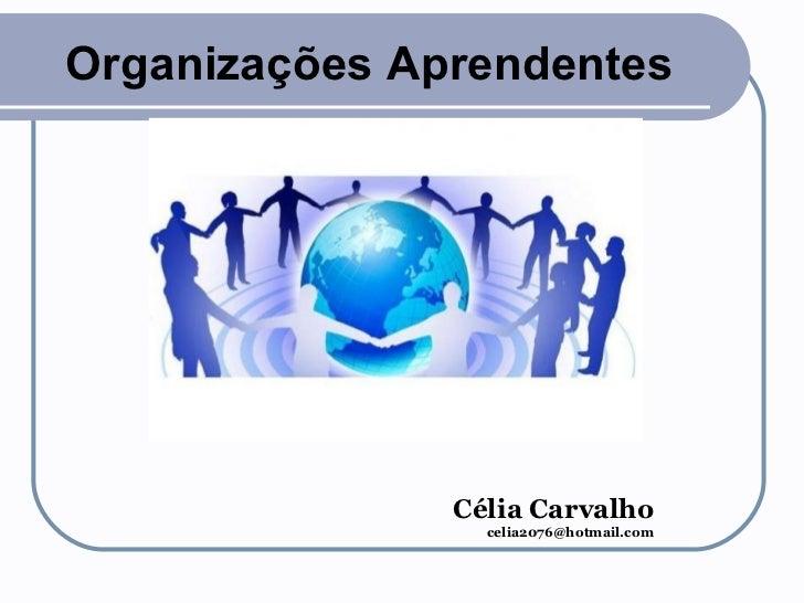 Organizações Aprendentes Célia Carvalho [email_address]