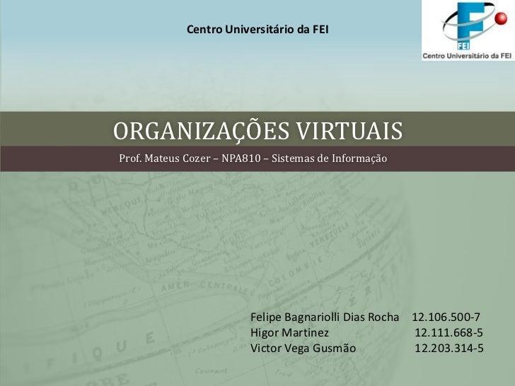 ORGANIZAÇÕES VIRTUAIS<br />Centro Universitário da FEI <br />Prof. Mateus Cozer – NPA810 – Sistemas de Informação<br />Fel...