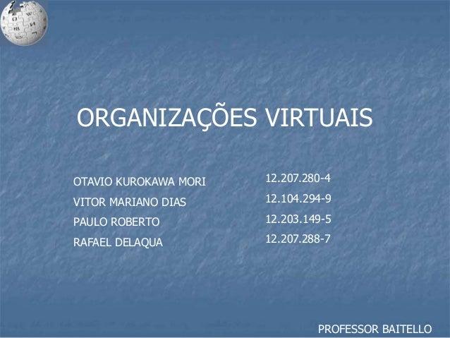 ORGANIZAÇÕES VIRTUAIS OTAVIO KUROKAWA MORI VITOR MARIANO DIAS PAULO ROBERTO RAFAEL DELAQUA 12.207.280-4 12.104.294-9 12.20...
