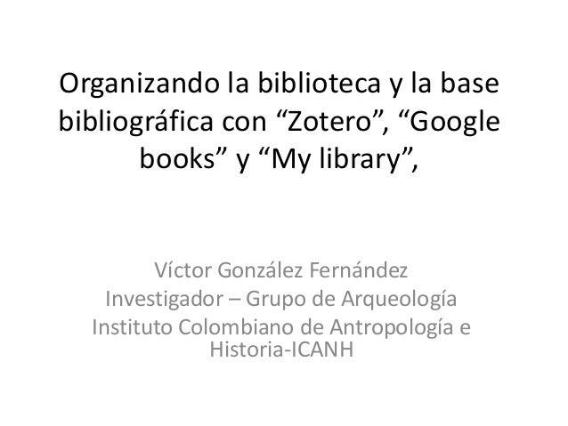 """Organizando la biblioteca y la base bibliográfica con """"Zotero"""", """"Google books"""" y """"My library"""",  Víctor González Fernández ..."""