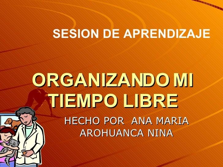 SESION DE APRENDIZAJE   ORGANIZANDO MI  TIEMPO LIBRE   HECHO POR ANA MARIA     AROHUANCA NINA